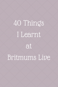 40 Things I Learnt at Britmums Live